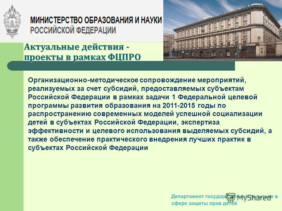 Актуальные действия - проекты в рамках ФЦПРО Организационно-методическое сопровождение мероприятий, реализуемых за счет субсидий, предоставляемых субъектам Российской Федерации в рамках задачи 1 Федеральной целевой программы развития образования на 2