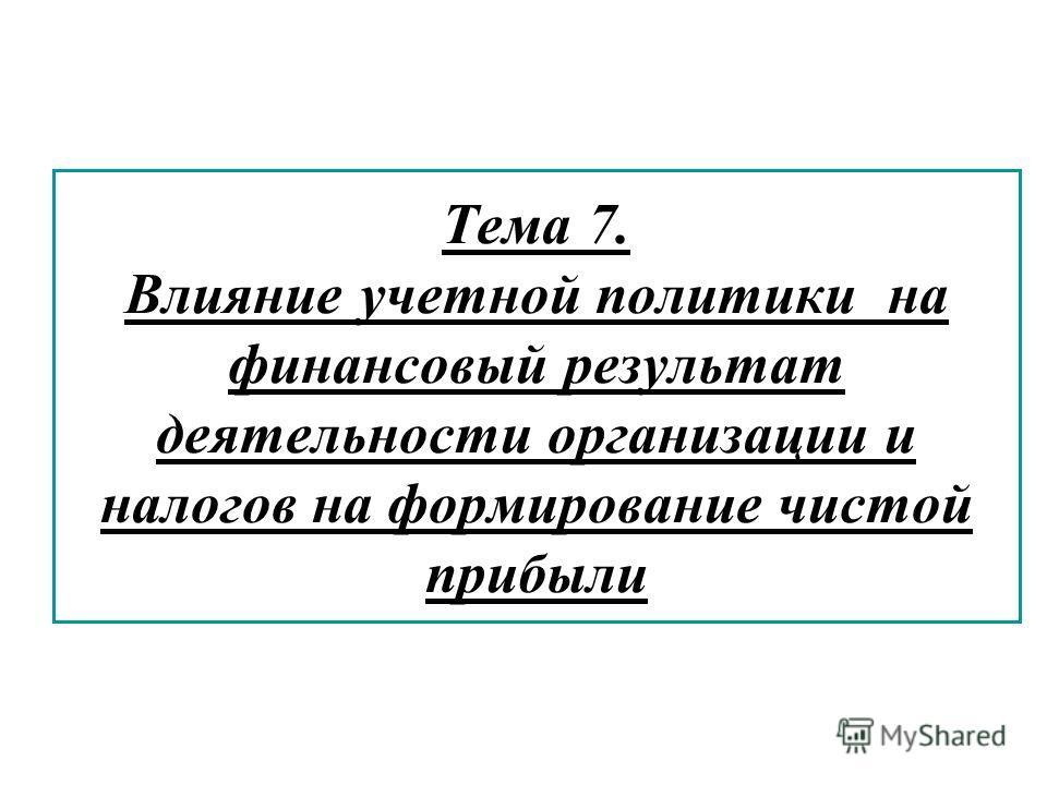 Тема 7. Влияние учетной политики на финансовый результат деятельности организации и налогов на формирование чистой прибыли