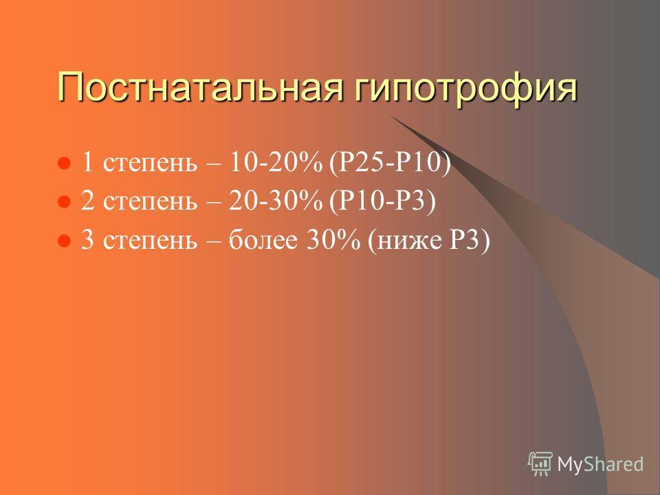 Постнатальная гипотрофия 1 степень – 10-20% (Р25-Р10) 2 степень – 20-30% (Р10-Р3) 3 степень – более 30% (ниже Р3)