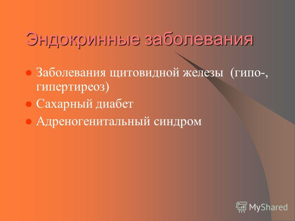 Эндокринные заболевания Заболевания щитовидной железы (гипо-, гипертиреоз) Сахарный диабет Адреногенитальный синдром