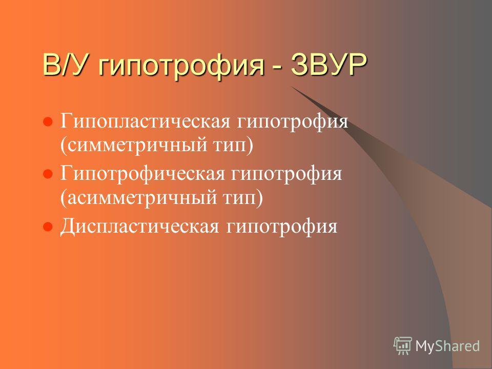 В/У гипотрофия - ЗВУР Гипопластическая гипотрофия (симметричный тип) Гипотрофическая гипотрофия (асимметричный тип) Диспластическая гипотрофия