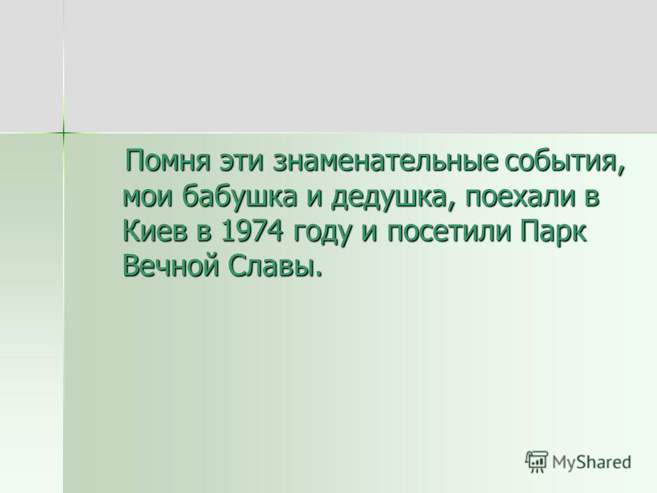 Помня эти знаменательные события, мои бабушка и дедушка, поехали в Киев в 1974 году и посетили Парк Вечной Славы. Помня эти знаменательные события, мои бабушка и дедушка, поехали в Киев в 1974 году и посетили Парк Вечной Славы.