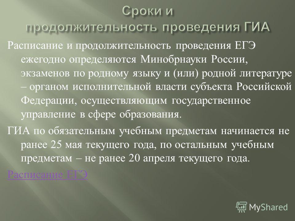 Расписание и продолжительность проведения ЕГЭ ежегодно определяются Минобрнауки России, экзаменов по родному языку и ( или ) родной литературе – органом исполнительной власти субъекта Российской Федерации, осуществляющим государственное управление в