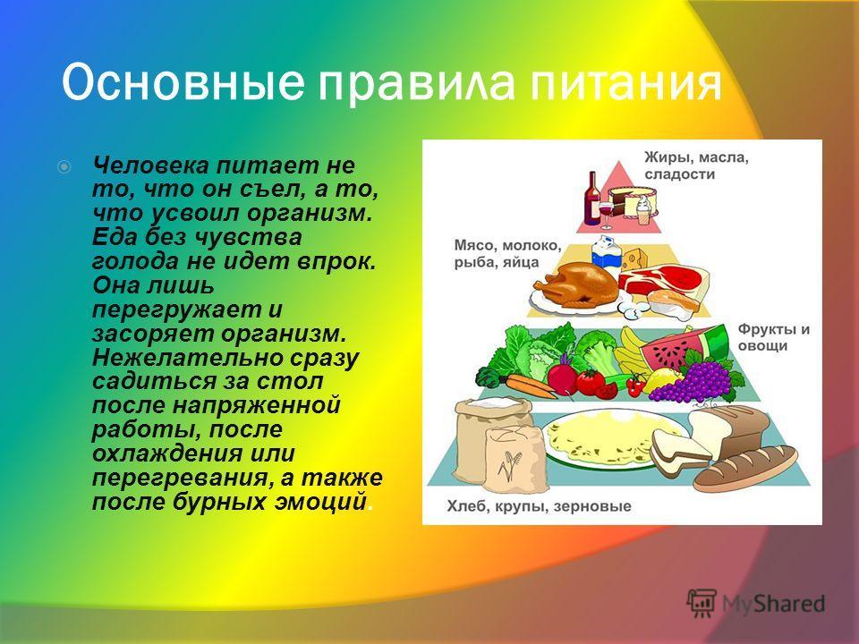 Основные правила питания Человека питает не то, что он съел, а то, что усвоил организм. Еда без чувства голода не идет впрок. Она лишь перегружает и засоряет организм. Нежелательно сразу садиться за стол после напряженной работы, после охлаждения или