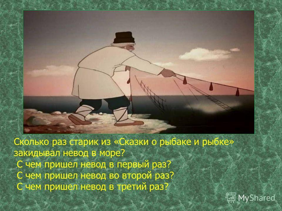 Сколько раз старик из «Сказки о рыбаке и рыбке» закидывал невод в море? С чем пришел невод в первый раз? С чем пришел невод во второй раз? С чем пришел невод в третий раз?