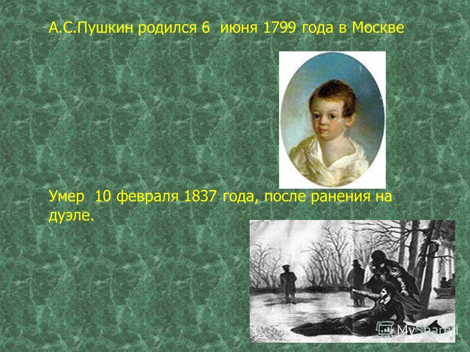 А.С.Пушкин родился 6 июня 1799 года в Москве Умер 10 февраля 1837 года, после ранения на дуэле.