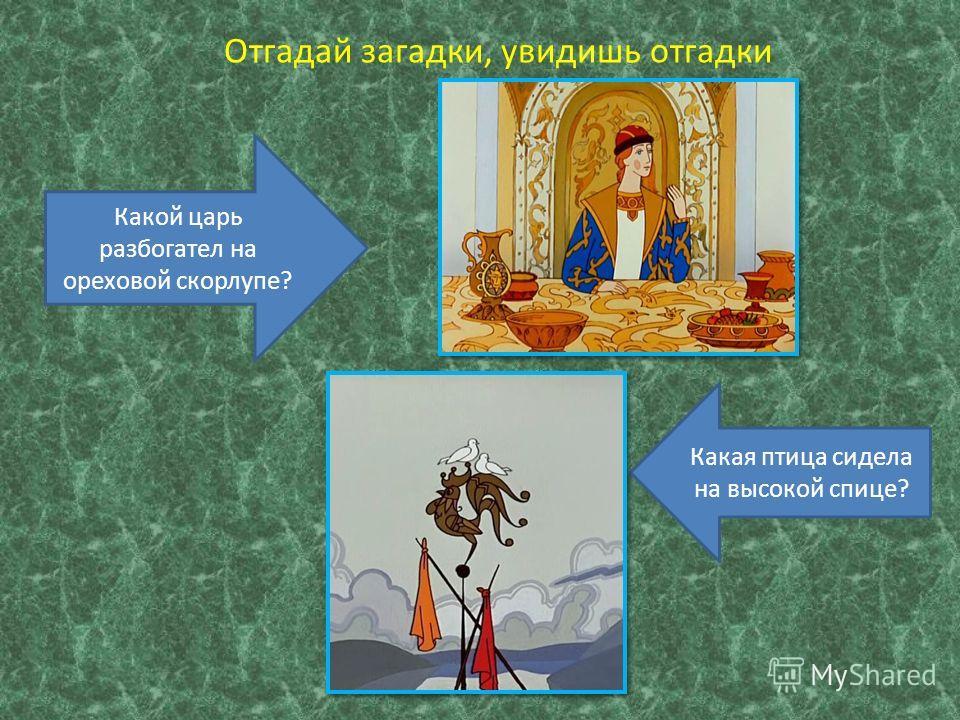 Отгадай загадки, увидишь отгадки Какой царь разбогател на ореховой скорлупе? Какая птица сидела на высокой спице?