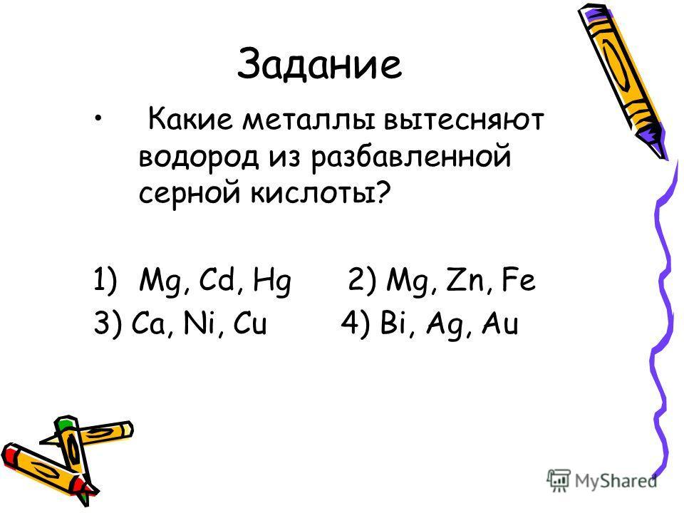 Задание Какие металлы вытесняют водород из разбавленной серной кислоты? 1)Mg, Cd, Hg 2) Mg, Zn, Fe 3) Ca, Ni, Cu 4) Bi, Ag, Au