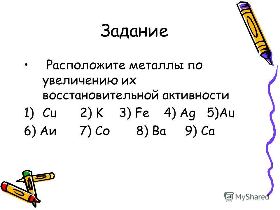 Задание Расположите металлы по увеличению их восстановительной активности 1)Cu2) K 3) Fe4) Ag 5)Au 6) Аи 7) Со 8) Ва 9) Ca