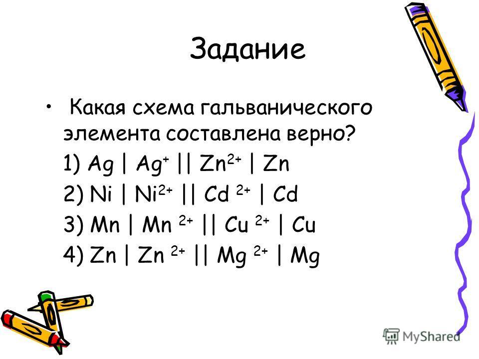 Задание Какая схема гальванического элемента составлена верно? 1) Ag | Ag + || Zn 2+ | Zn 2) Ni | Ni 2+ || Cd 2+ | Cd 3) Mn | Mn 2+ || Cu 2+ | Cu 4) Zn | Zn 2+ || Mg 2+ | Mg