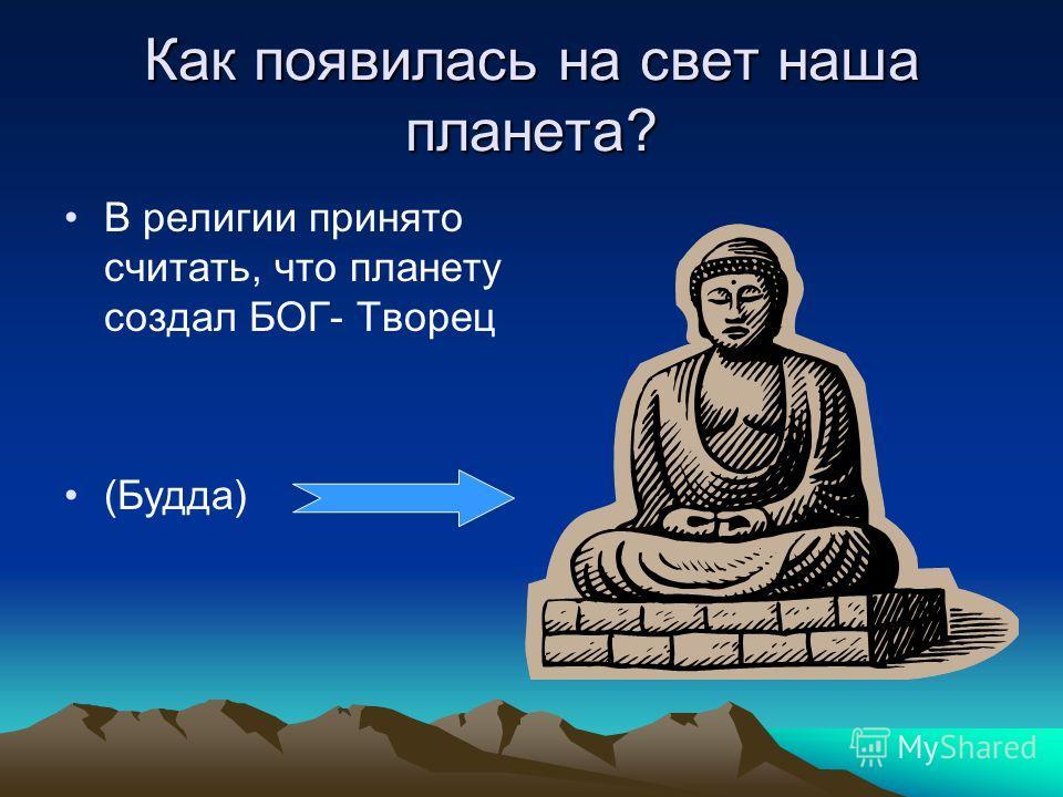 Как появилась на свет наша планета? В религии принято считать, что планету создал БОГ- Творец (Будда)