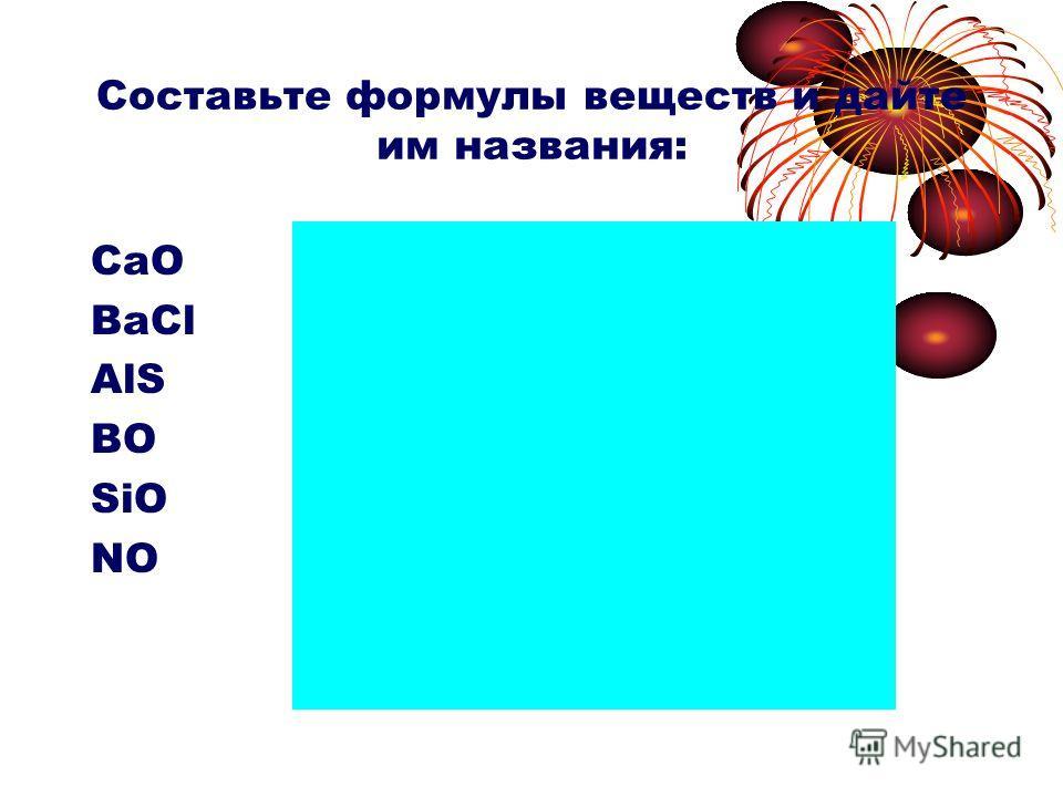 Составьте формулы веществ и дайте им названия: CaO BaCl AlS BO SiO NO CaO – оксид кальция BaCl 2 – хлорид бария Al 2 S 3 – сульфид алюминия B 2 O 3 – оксид бора SiO 2 – оксид кремния N 2 O 5 – оксид азота