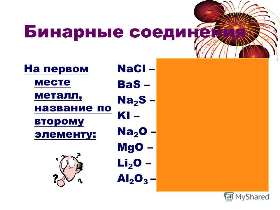 Бинарные соединения На первом месте металл, название по второму элементу: NaCl – хлорид натрия BaS – сульфид бария Na 2 S – сульфид натрия KI – иодид калия Na 2 O – оксид натрия MgO – оксид магния Li 2 O – оксид лития Al 2 O 3 – оксид алюминия
