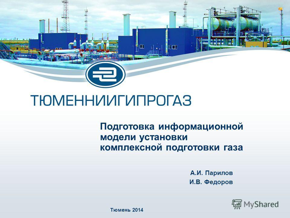 Подготовка информационной модели установки комплексной подготовки газа А.И. Парилов И.В. Федоров Тюмень 2014