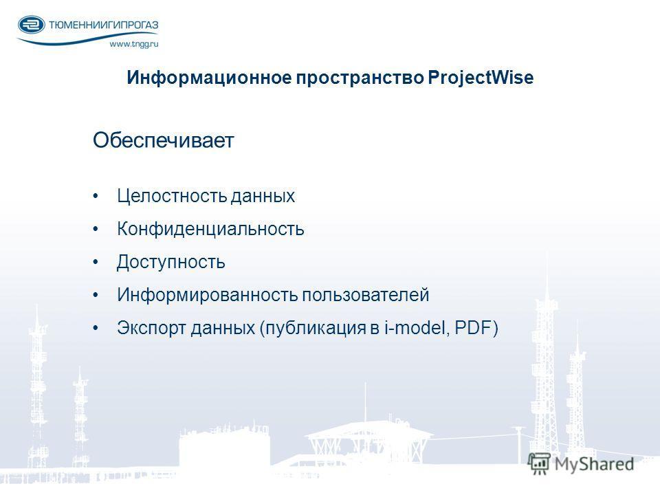 Информационное пространство ProjectWise Обеспечивает Целостность данных Конфиденциальность Доступность Информированность пользователей Экспорт данных (публикация в i-model, PDF)