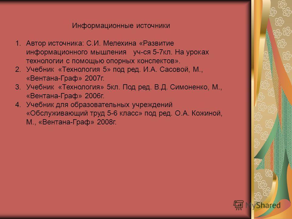 Информационные источники 1.Автор источника: С.И. Мелехина «Развитие информационного мышления уч-ся 5-7кл. На уроках технологии с помощью опорных конспектов». 2.Учебник «Технология 5» под ред. И.А. Сасовой, М., «Вентана-Граф» 2007г. 3.Учебник «Техноло