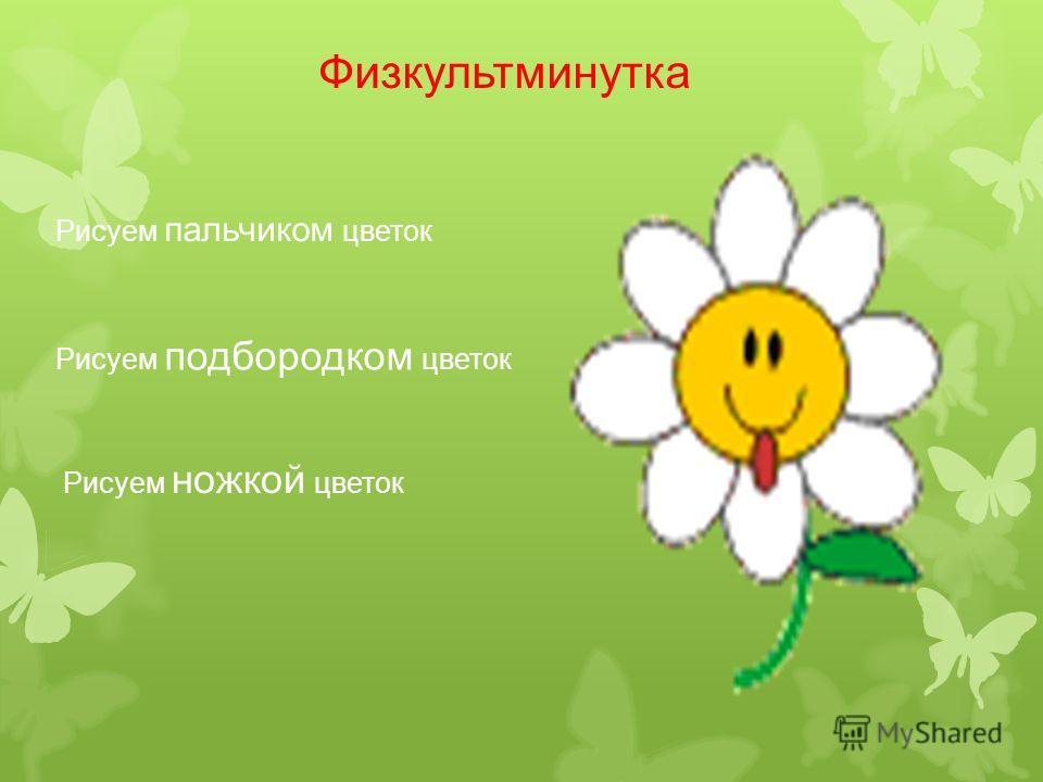 Физкультминутка Рисуем пальчиком цветок Рисуем подбородком цветок Рисуем ножкой цветок