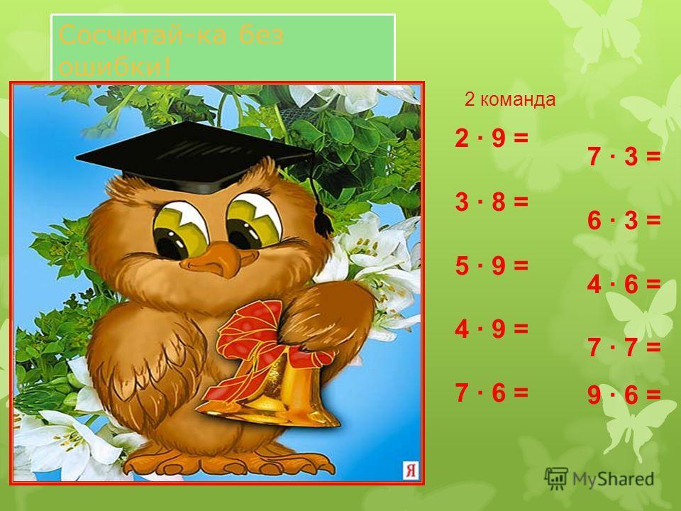 2 · 9 = 3 · 8 = 5 · 9 = 4 · 9 = 7 · 6 = 7 · 3 = 6 · 3 = 4 · 6 = 7 · 7 = 9 · 6 = 2 команда Сосчитай-ка без ошибки!