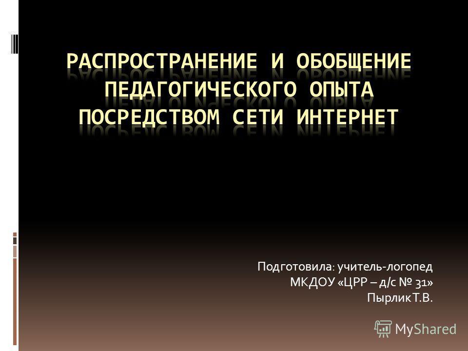Подготовила: учитель-логопед МКДОУ «ЦРР – д/с 31» Пырлик Т.В.