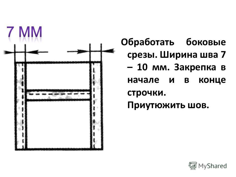 Обработать боковые срезы. Ширина шва 7 – 10 мм. Закрепка в начале и в конце строчки. Приутюжить шов.