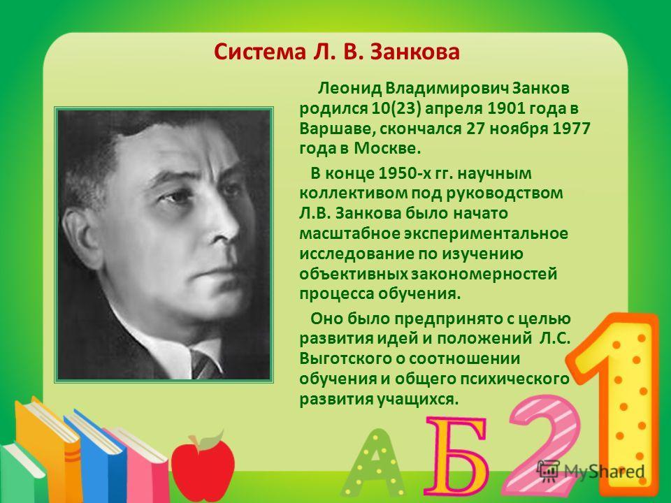 Система Л. В. Занкова Леонид Владимирович Занков родился 10(23) апреля 1901 года в Варшаве, скончался 27 ноября 1977 года в Москве. В конце 1950-х гг. научным коллективом под руководством Л.В. Занкова было начато масштабное экспериментальное исследов