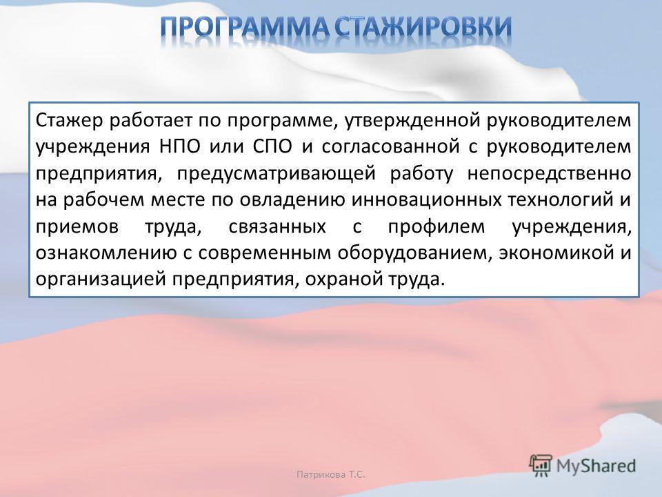 Патрикова Т.С. Стажер работает по программе, утвержденной руководителем учреждения НПО или СПО и согласованной с руководителем предприятия, предусматривающей работу непосредственно на рабочем месте по овладению инновационных технологий и приемов труд