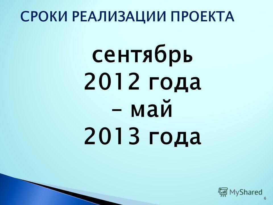 6 СРОКИ РЕАЛИЗАЦИИ ПРОЕКТА сентябрь 2012 года – май 2013 года