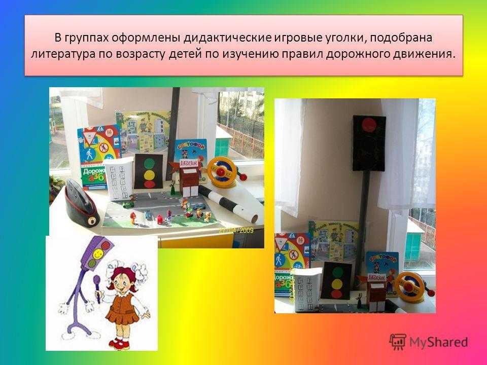 В группах оформлены дидактические игровые уголки, подобрана литература по возрасту детей по изучению правил дорожного движения.