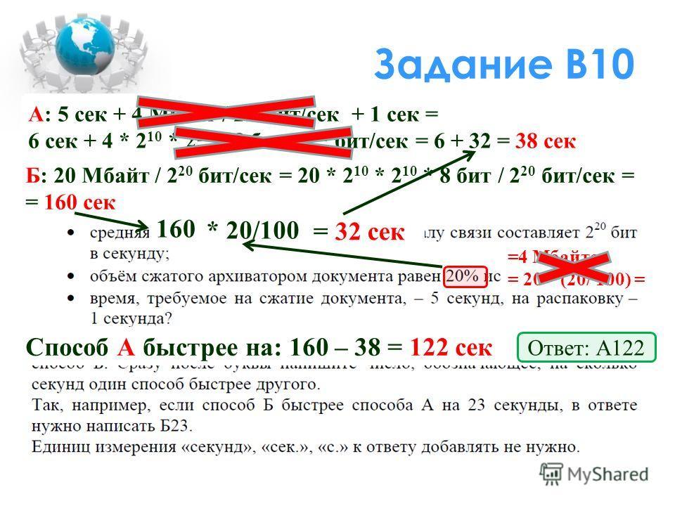 Задание В10 Б: 20 Мбайт / 2 20 бит/сек = 20 * 2 10 * 2 10 * 8 бит / 2 20 бит/сек = = 160 сек =4 Мбайта = 20 * (20/ 100) = А: 5 сек + 4 Мбайт / 2 20 бит/сек + 1 сек = 6 сек + 4 * 2 10 * 2 10 * 8 бит / 2 20 бит/сек = 6 + 32 = 38 сек Способ А быстрее на
