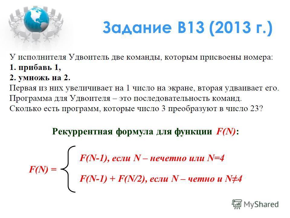 Задание В13 (2013 г.) Рекуррентная формула для функции F(N): F(N) = F(N-1), если N – нечетно или N=4 F(N-1) + F(N/2), если N – четно и N4