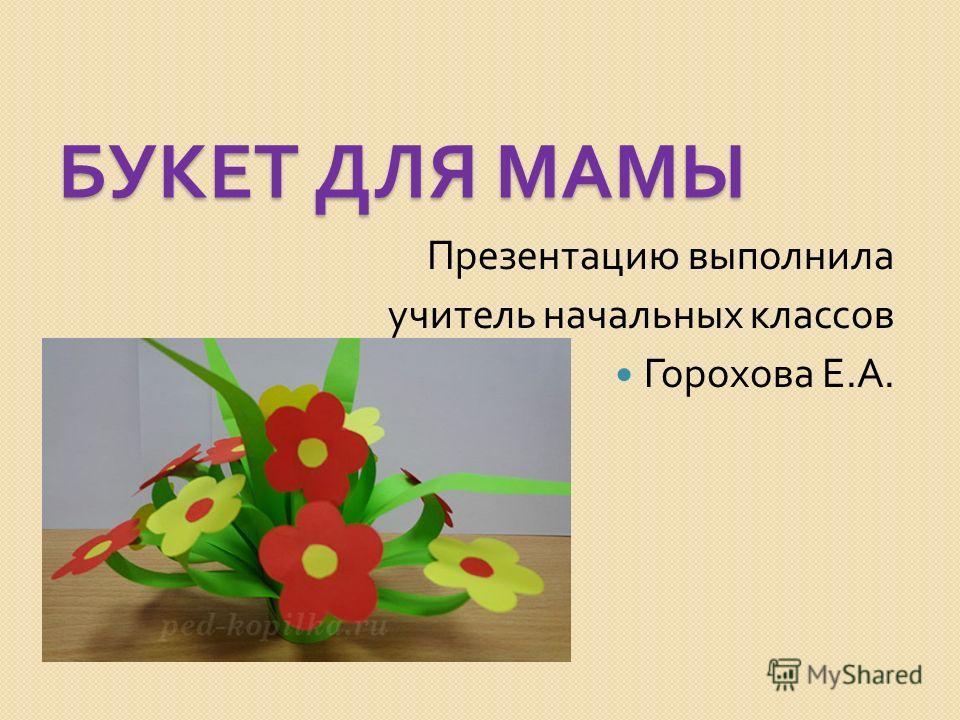 БУКЕТ ДЛЯ МАМЫ Презентацию выполнила учитель начальных классов Горохова Е. А.