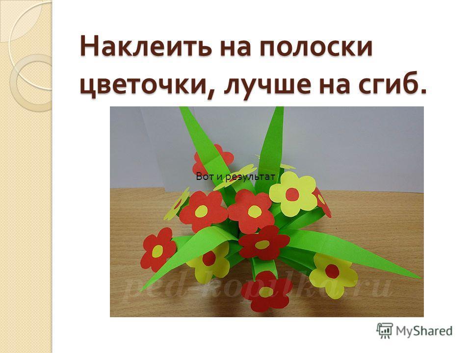 Наклеить на полоски цветочки, лучше на сгиб. Вот и результат