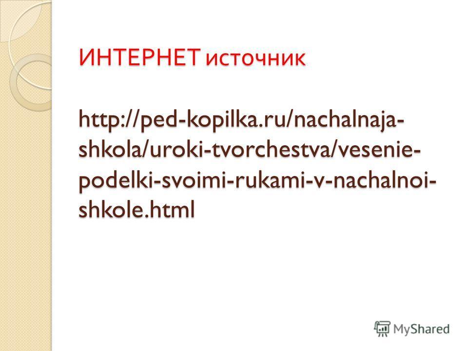 ИНТЕРНЕТ источник http://ped-kopilka.ru/nachalnaja- shkola/uroki-tvorchestva/vesenie- podelki-svoimi-rukami-v-nachalnoi- shkole.html