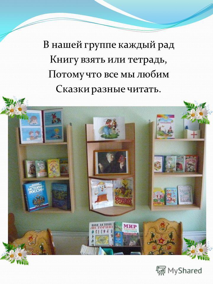 В нашей группе каждый рад Книгу взять или тетрадь, Потому что все мы любим Сказки разные читать.