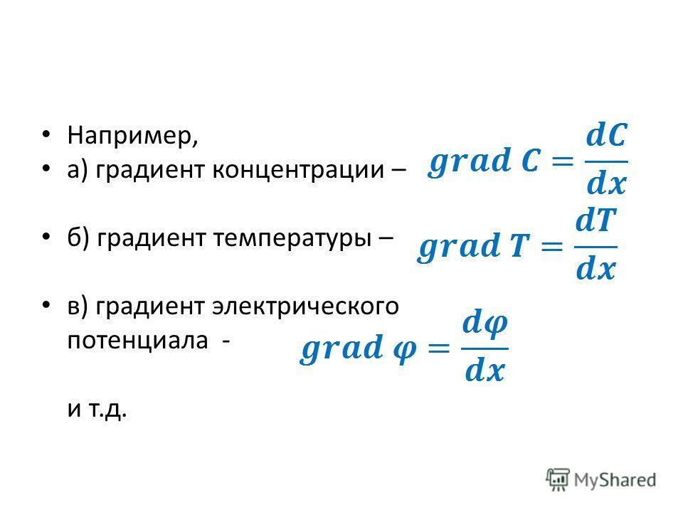 Например, а) градиент концентрации – б) градиент температуры – в) градиент электрического потенциала - и т.д.