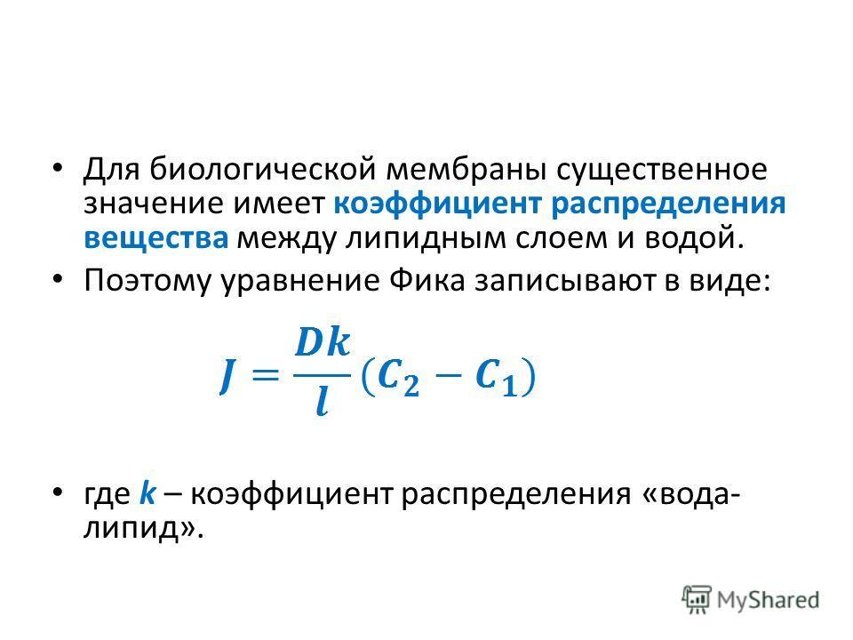 Для биологической мембраны существенное значение имеет коэффициент распределения вещества между липидным слоем и водой. Поэтому уравнение Фика записывают в виде: где k – коэффициент распределения «вода- липид».