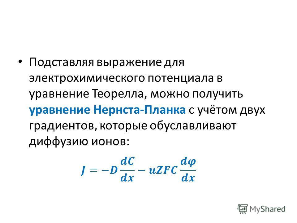 Подставляя выражение для электрохимического потенциала в уравнение Теорелла, можно получить уравнение Нернста-Планка с учётом двух градиентов, которые обуславливают диффузию ионов:
