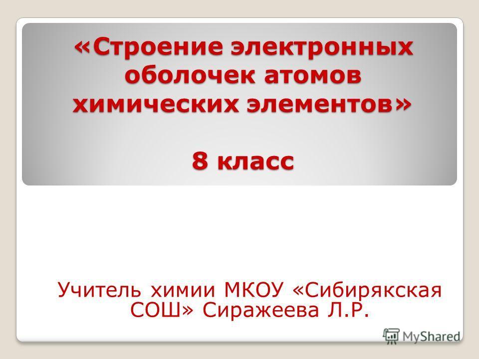 «Строение электронных оболочек атомов химических элементов» 8 класс Учитель химии МКОУ «Сибирякская СОШ» Сиражеева Л.Р.