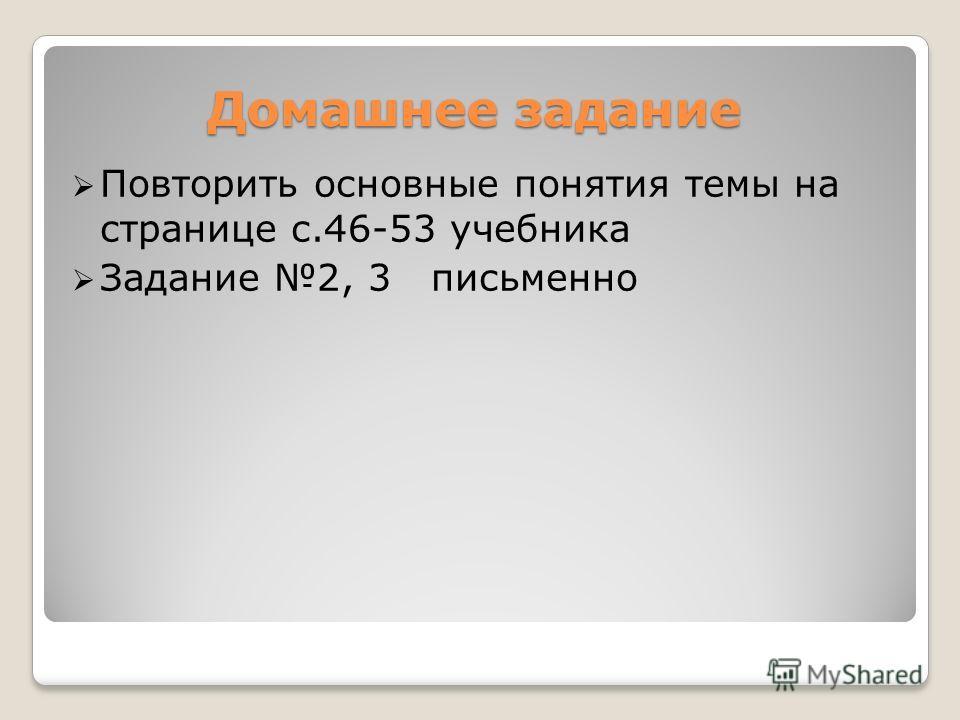 Домашнее задание Повторить основные понятия темы на странице с.46-53 учебника Задание 2, 3 письменно