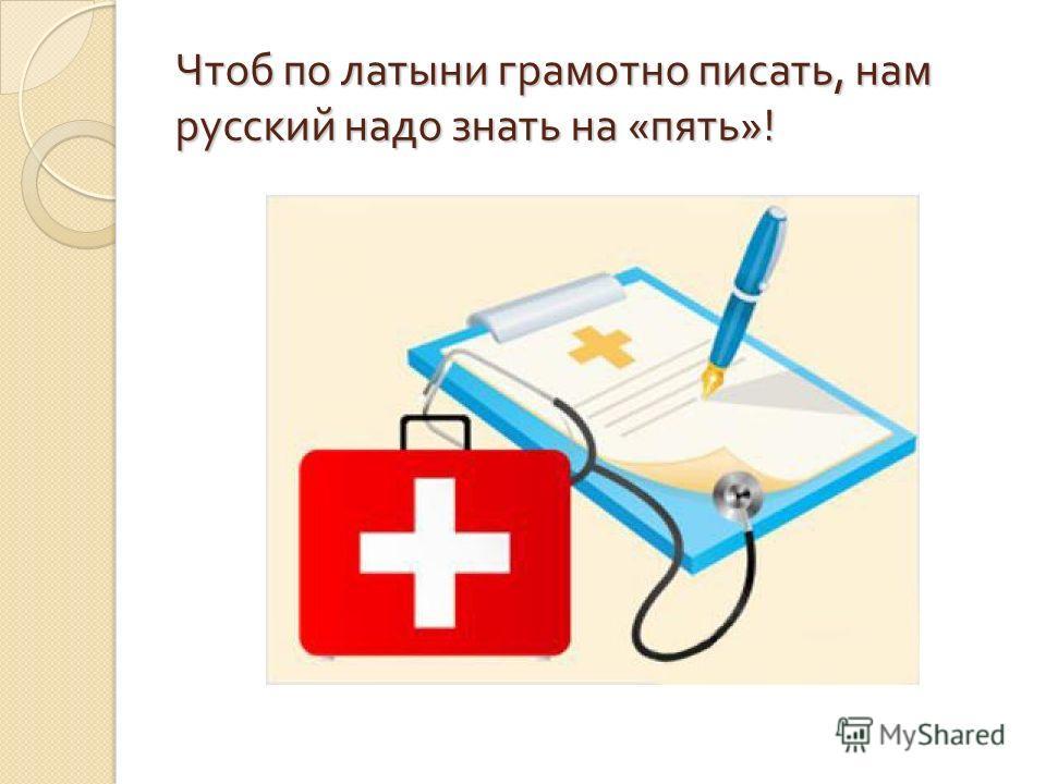 Чтоб по латыни грамотно писать, нам русский надо знать на « пять »!