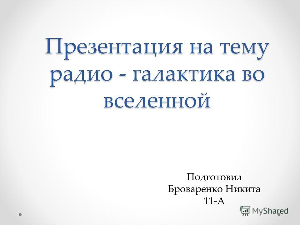 Презентация на тему радио - галактика во вселенной Подготовил Броваренко Никита 11-А