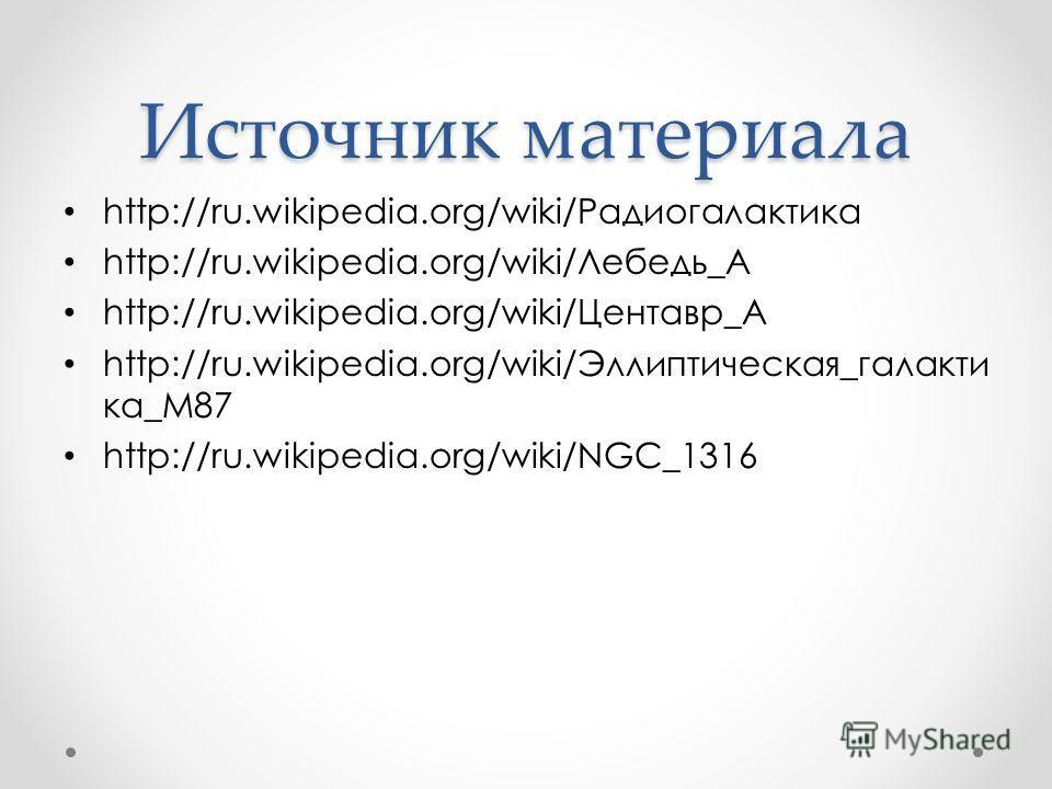 Источник материала http://ru.wikipedia.org/wiki/Радиогалактика http://ru.wikipedia.org/wiki/Лебедь_А http://ru.wikipedia.org/wiki/Центавр_A http://ru.wikipedia.org/wiki/Эллиптическая_галакти ка_M87 http://ru.wikipedia.org/wiki/NGC_1316