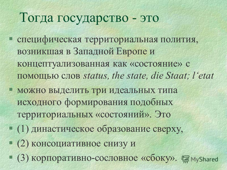Тогда государство - это §специфическая территориальная полития, возникшая в Западной Европе и концептуализованная как «состояние» с помощью слов status, the state, die Staat; letat §можно выделить три идеальных типа исходного формирования подобных те