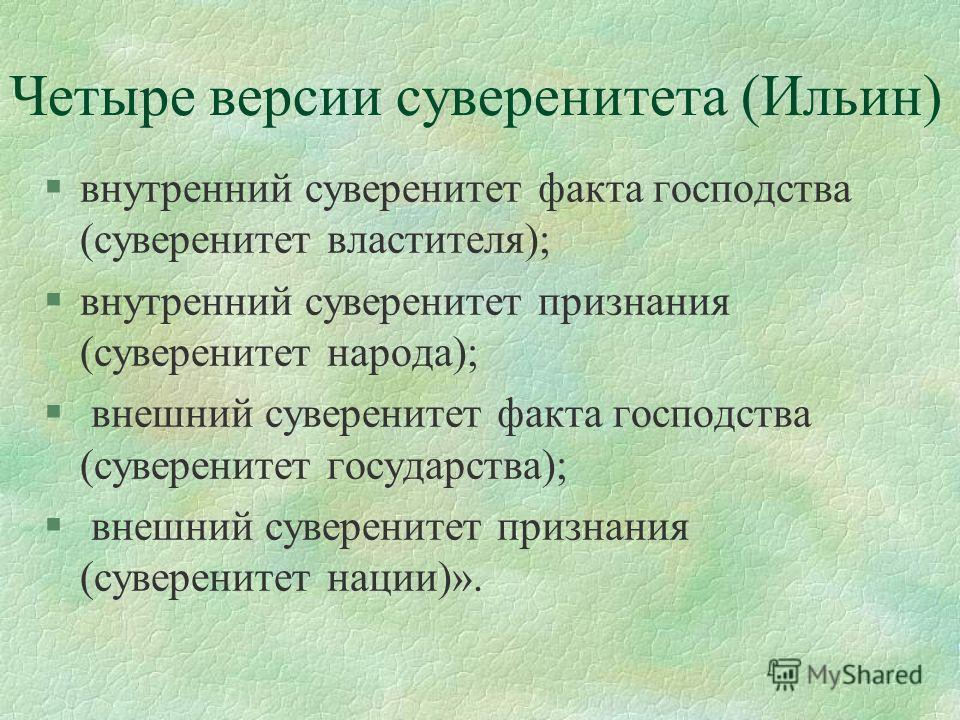 Четыре версии суверенитета (Ильин) §внутренний суверенитет факта господства (суверенитет властителя); §внутренний суверенитет признания (суверенитет народа); § внешний суверенитет факта господства (суверенитет государства); § внешний суверенитет приз