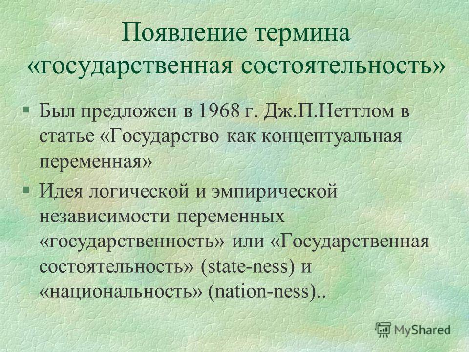 Появление термина «государственная состоятельность» §Был предложен в 1968 г. Дж.П.Неттлом в статье «Государство как концептуальная переменная» §Идея логической и эмпирической независимости переменных «государственность» или «Государственная состоятел