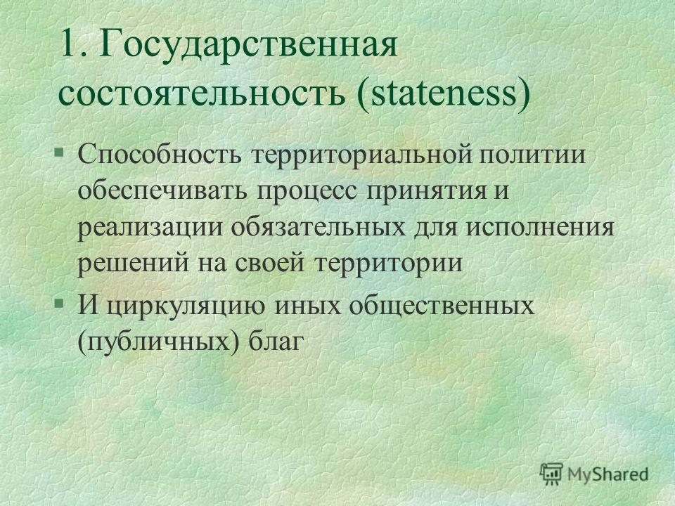 1. Государственная состоятельность (stateness) §Способность территориальной политии обеспечивать процесс принятия и реализации обязательных для исполнения решений на своей территории §И циркуляцию иных общественных (публичных) благ