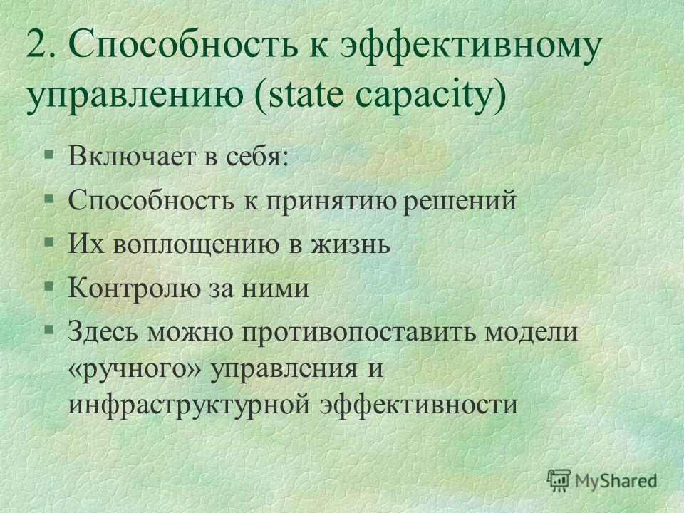 2. Способность к эффективному управлению (state capacity) §Включает в себя: §Способность к принятию решений §Их воплощению в жизнь §Контролю за ними §Здесь можно противопоставить модели «ручного» управления и инфраструктурной эффективности