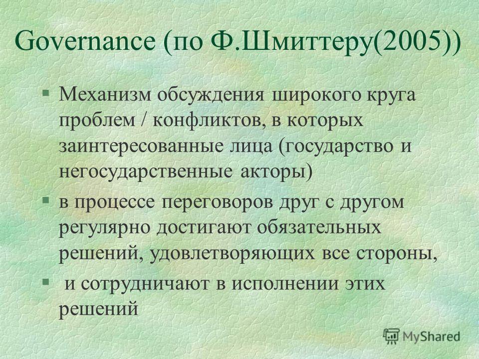 Governance (по Ф.Шмиттеру(2005)) §Механизм обсуждения широкого круга проблем / конфликтов, в которых заинтересованные лица (государство и негосударственные акторы) §в процессе переговоров друг с другом регулярно достигают обязательных решений, удовле