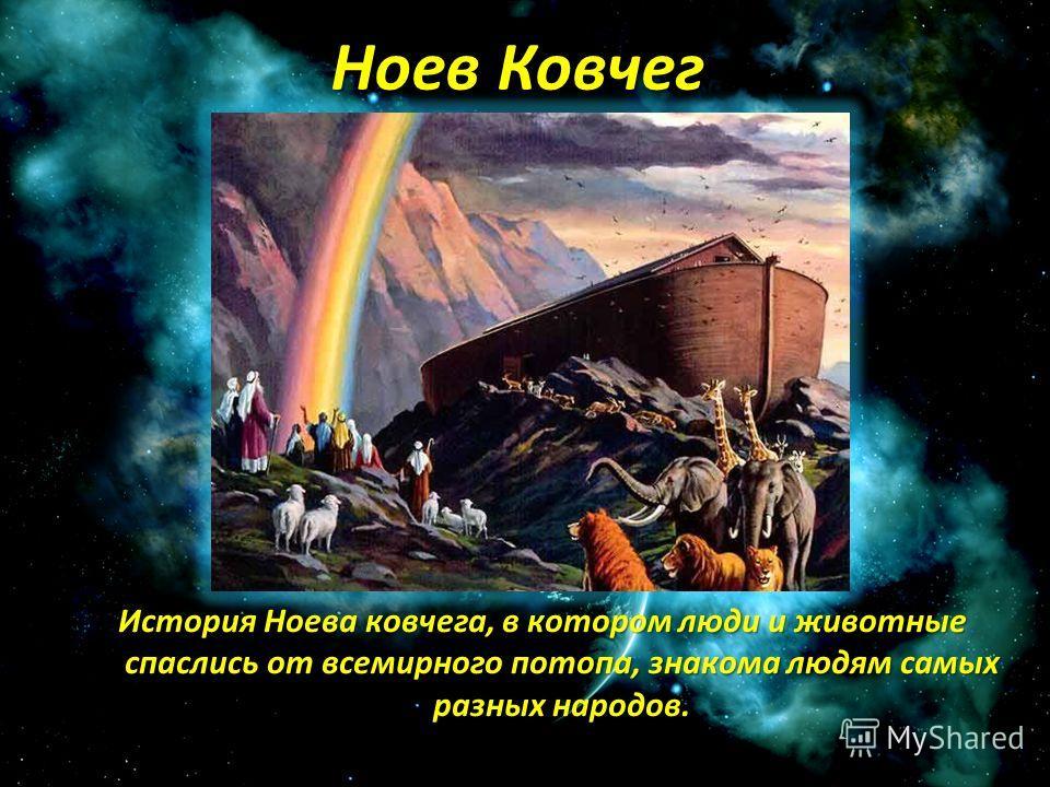Ноев Ковчег История Ноева ковчега, в котором люди и животные спаслись от всемирного потопа, знакома людям самых разных народов.