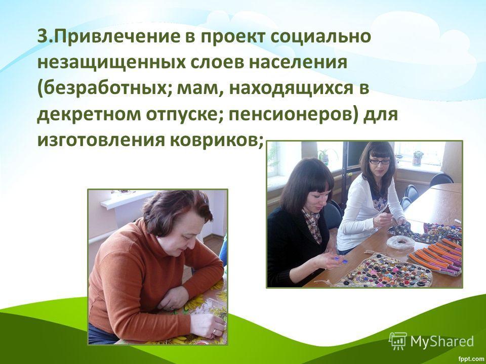 3.Привлечение в проект социально незащищенных слоев населения (безработных; мам, находящихся в декретном отпуске; пенсионеров) для изготовления ковриков;
